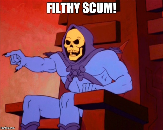 FILTHY SCUM! | image tagged in myah | made w/ Imgflip meme maker