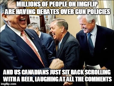 Men Laughing | MILLIONS OF PEOPLE ON IMGFLIP ARE HAVING DEBATES OVER GUN POLICIES AND US CANADIANS JUST SIT BACK SCROLLING WITH A BEER, LAUGHING AT ALL THE | image tagged in memes,men laughing | made w/ Imgflip meme maker
