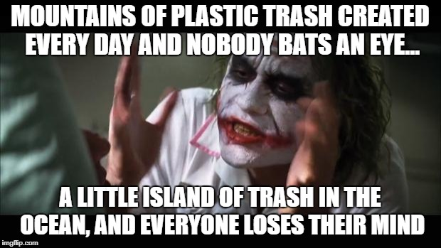 Mountains of plastic trash created every day and nobody bats an eye... | MOUNTAINS OF PLASTIC TRASH CREATED EVERY DAY AND NOBODY BATS AN EYE... A LITTLE ISLAND OF TRASH IN THE OCEAN, AND EVERYONE LOSES THEIR MIND | image tagged in memes,and everybody loses their minds,mountains of plastic trash | made w/ Imgflip meme maker
