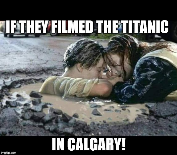 Potholes in The Pas | IF THEY FILMED THE TITANIC IN CALGARY! | image tagged in potholes in the pas | made w/ Imgflip meme maker