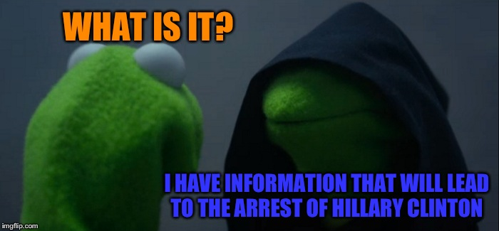 Evil Kermit Meme | WHAT IS IT? I HAVE INFORMATION THAT WILL LEAD TO THE ARREST OF HILLARY CLINTON | image tagged in memes,evil kermit | made w/ Imgflip meme maker