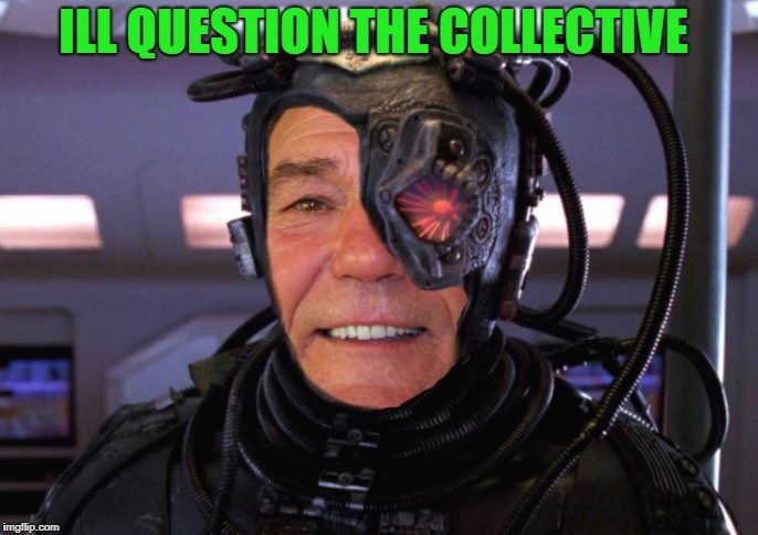 borg coollew | ILL QUESTION THE COLLECTIVE | image tagged in borg coollew | made w/ Imgflip meme maker