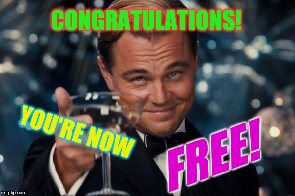 Leonardo Dicaprio Cheers Meme | CONGRATULATIONS! YOU'RE NOW FREE! | image tagged in memes,leonardo dicaprio cheers | made w/ Imgflip meme maker
