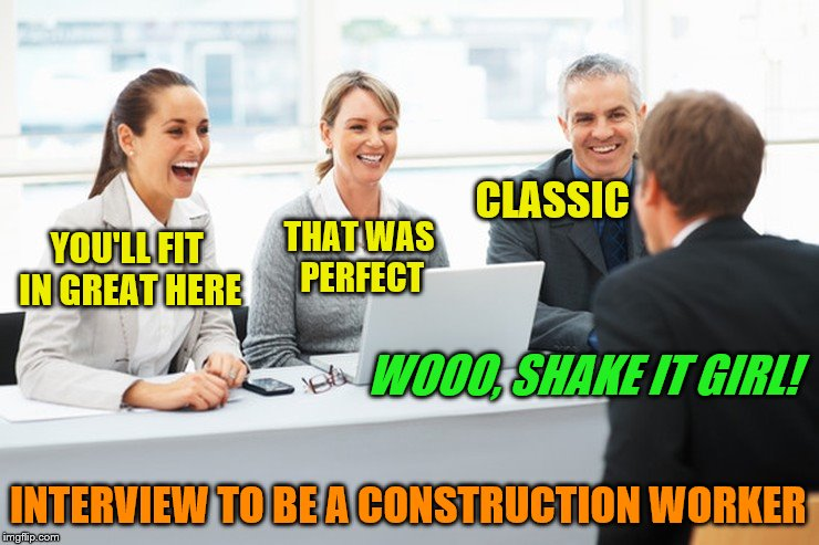 THAT WAS PERFECT WOOO, SHAKE IT GIRL! CLASSIC YOU'LL FIT IN GREAT HERE INTERVIEW TO BE A CONSTRUCTION WORKER | made w/ Imgflip meme maker