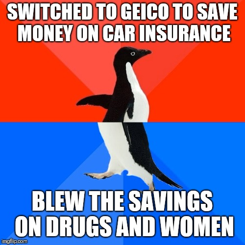 Socially Awesome Awkward Penguin Meme | SWITCHED TO GEICO TO SAVE MONEY ON CAR INSURANCE BLEW THE SAVINGS ON DRUGS AND WOMEN | image tagged in memes,socially awesome awkward penguin | made w/ Imgflip meme maker