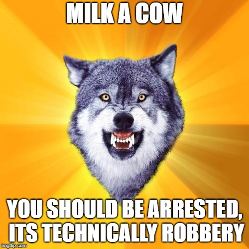 Courage Wolf Meme | MILK A COW YOU SHOULD BE ARRESTED, ITS TECHNICALLY ROBBERY | image tagged in memes,courage wolf | made w/ Imgflip meme maker