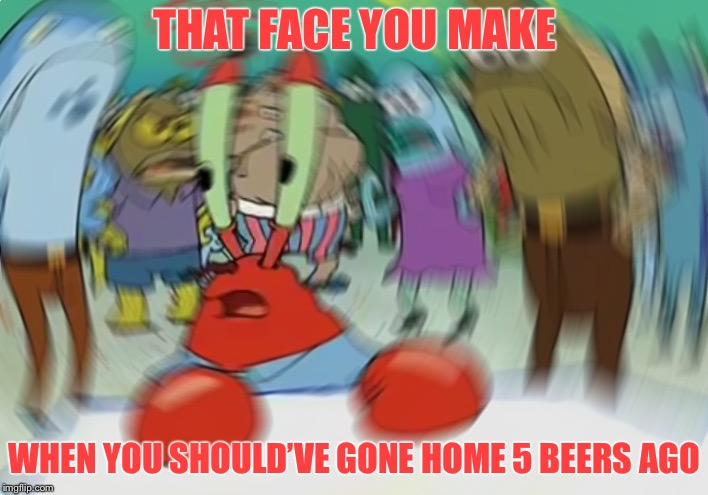 Mr Krabs Blur Meme Meme | THAT FACE YOU MAKE WHEN YOU SHOULD'VE GONE HOME 5 BEERS AGO | image tagged in memes,mr krabs blur meme | made w/ Imgflip meme maker