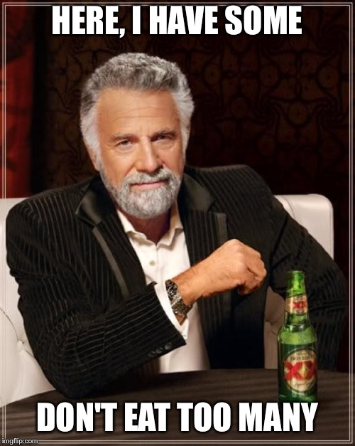 The Most Interesting Man In The World Meme | HERE, I HAVE SOME DON'T EAT TOO MANY | image tagged in memes,the most interesting man in the world | made w/ Imgflip meme maker
