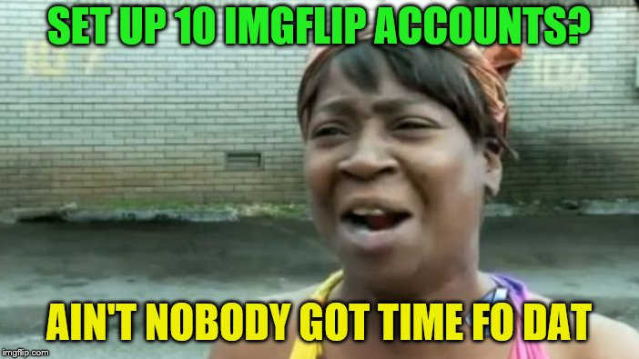 SET UP 10 IMGFLIP ACCOUNTS? AIN'T NOBODY GOT TIME FO DAT | made w/ Imgflip meme maker