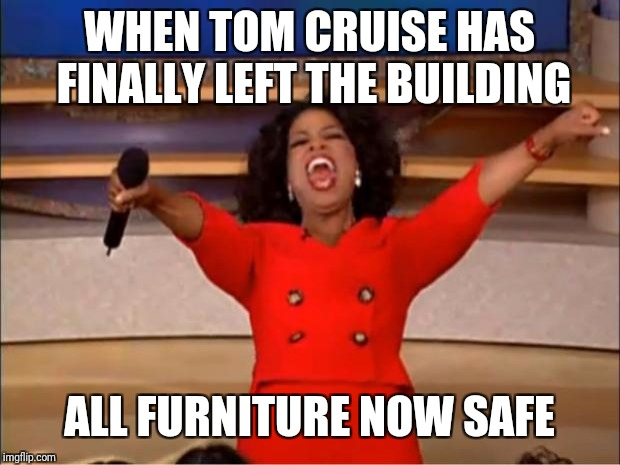 Oprah You Get A Meme | WHEN TOM CRUISE HAS FINALLY LEFT THE BUILDING ALL FURNITURE NOW SAFE | image tagged in memes,oprah you get a | made w/ Imgflip meme maker