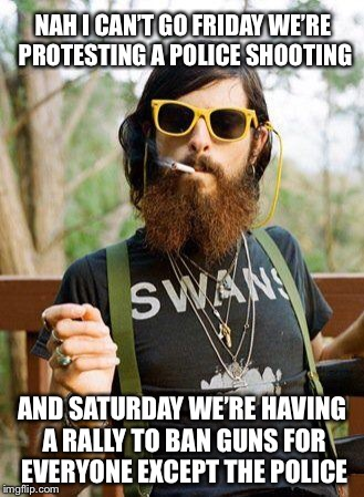 hipster | NAH I CAN'T GO FRIDAY WE'RE PROTESTING A POLICE SHOOTING AND SATURDAY WE'RE HAVING A RALLY TO BAN GUNS FOR EVERYONE EXCEPT THE POLICE | image tagged in hipster,memes | made w/ Imgflip meme maker