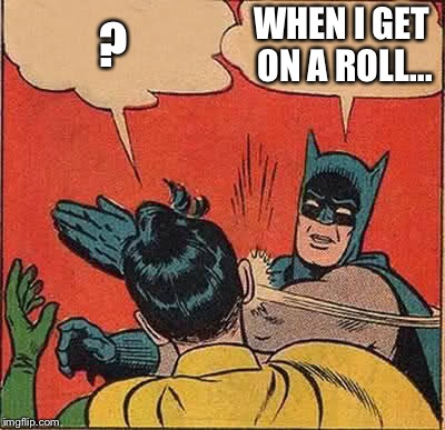 Batman Slapping Robin Meme | ? WHEN I GET ON A ROLL... | image tagged in memes,batman slapping robin | made w/ Imgflip meme maker
