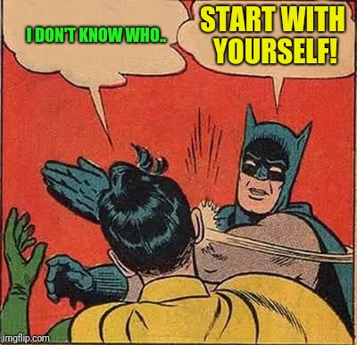 Batman Slapping Robin Meme | I DON'T KNOW WHO.. START WITH YOURSELF! | image tagged in memes,batman slapping robin | made w/ Imgflip meme maker