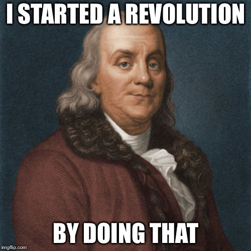 Ben Franklin | I STARTED A REVOLUTION BY DOING THAT | image tagged in ben franklin | made w/ Imgflip meme maker