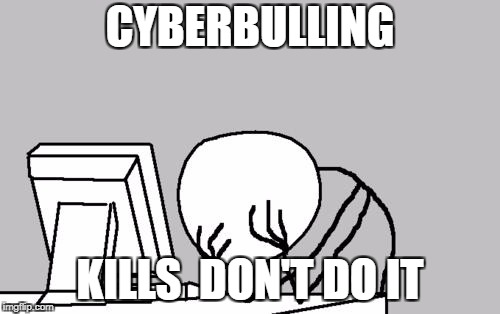 Computer Guy Facepalm | CYBERBULLING KILLS  DON'T DO IT | image tagged in memes,computer guy facepalm | made w/ Imgflip meme maker