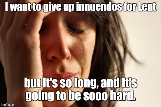 First World Problems |  I want to give up innuendos for Lent; but it's so long, and it's going to be sooo hard. | image tagged in memes,first world problems,lent,humor | made w/ Imgflip meme maker