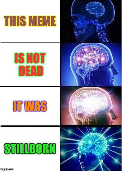 Expanding Brain Meme | THIS MEME IS NOT DEAD IT WAS STILLBORN | image tagged in memes,expanding brain | made w/ Imgflip meme maker