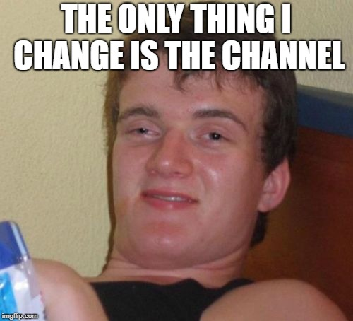 10 Guy Meme | THE ONLY THING I CHANGE IS THE CHANNEL | image tagged in memes,10 guy | made w/ Imgflip meme maker