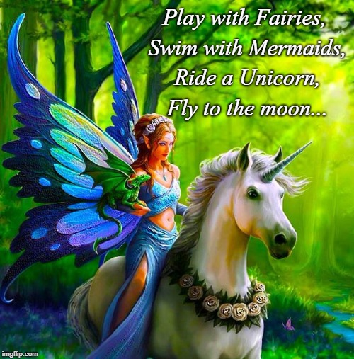 Good advice... | Play with Fairies, Swim with Mermaids, Ride a Unicorn, Fly to the moon... | image tagged in fairies,mermaids,unicorn,moon | made w/ Imgflip meme maker