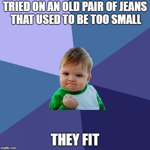 Success Kid Meme | TRIED ON AN OLD PAIR OF JEANS THAT USED TO BE TOO SMALL THEY FIT | image tagged in memes,success kid | made w/ Imgflip meme maker