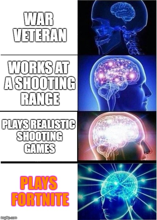 Expanding Brain Meme | WAR VETERAN WORKS AT A SHOOTING RANGE PLAYS REALISTIC SHOOTING GAMES PLAYS FORTNITE | image tagged in memes,expanding brain | made w/ Imgflip meme maker