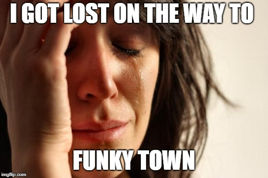 First World Problems Meme | I GOT LOST ON THE WAY TO FUNKY TOWN | image tagged in memes,first world problems | made w/ Imgflip meme maker