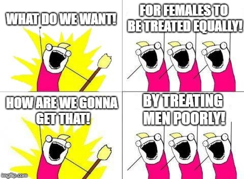 What Do We Want | WHAT DO WE WANT! FOR FEMALES TO BE TREATED EQUALLY! HOW ARE WE GONNA GET THAT! BY TREATING MEN POORLY! | image tagged in memes,what do we want | made w/ Imgflip meme maker