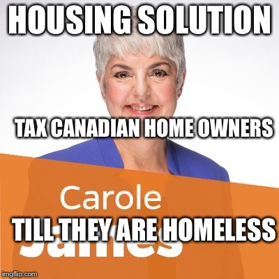 HOUSING SOLUTION TILL THEY ARE HOMELESS TAX CANADIAN HOME OWNERS | image tagged in weapon of mass destruction | made w/ Imgflip meme maker