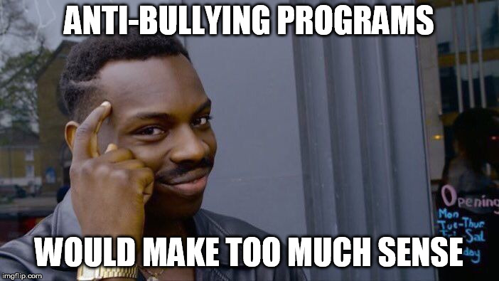 Roll Safe Think About It Meme | ANTI-BULLYING PROGRAMS WOULD MAKE TOO MUCH SENSE | image tagged in memes,roll safe think about it | made w/ Imgflip meme maker
