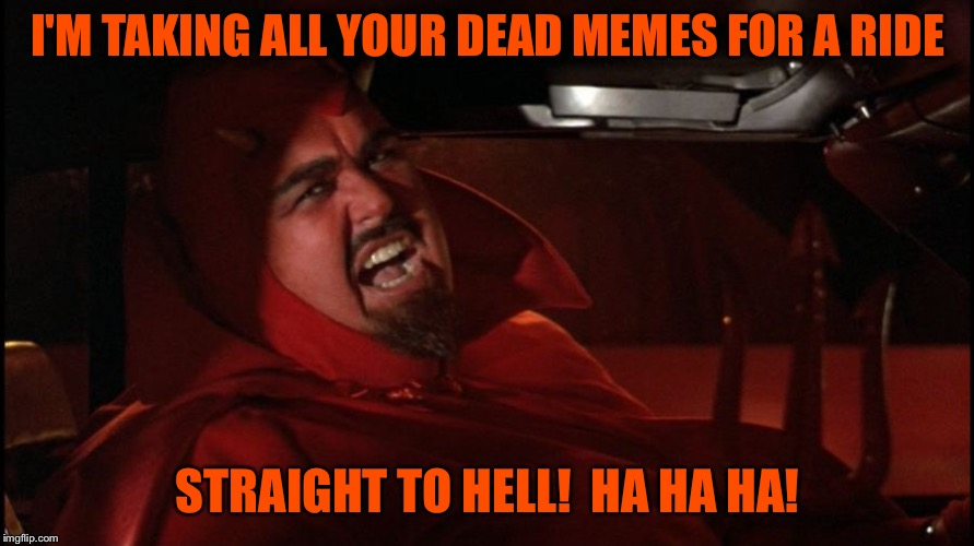 He's staying in the fast lane. | I'M TAKING ALL YOUR DEAD MEMES FOR A RIDE STRAIGHT TO HELL!  HA HA HA! | image tagged in dead memes,dead memes week,devil,memes,funny | made w/ Imgflip meme maker