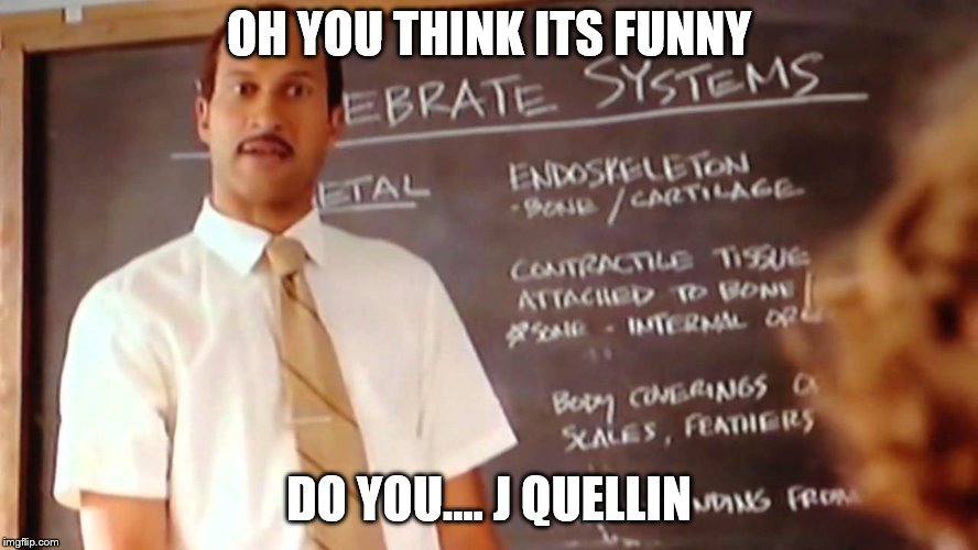 OH YOU THINK ITS FUNNY DO YOU.... J QUELLIN | made w/ Imgflip meme maker