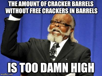 A parrot's least favorite restaurant | THE AMOUNT OF CRACKER BARRELS WITHOUT FREE CRACKERS IN BARRELS IS TOO DAMN HIGH | image tagged in memes,too damn high | made w/ Imgflip meme maker