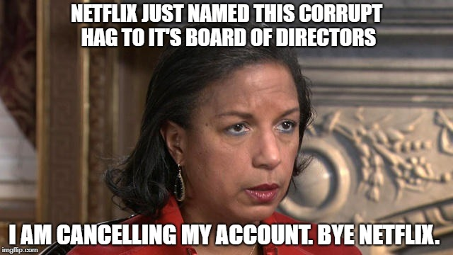 Susan Rice it is | NETFLIX JUST NAMED THIS CORRUPT HAG TO IT'S BOARD OF DIRECTORS I AM CANCELLING MY ACCOUNT. BYE NETFLIX. | image tagged in susan rice it is,corrupt,netflix,scumbag netflix,meme,politics | made w/ Imgflip meme maker