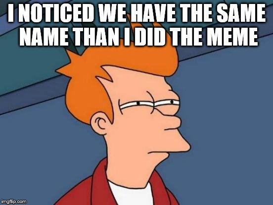 Futurama Fry Meme | I NOTICED WE HAVE THE SAME NAME THAN I DID THE MEME | image tagged in memes,futurama fry | made w/ Imgflip meme maker
