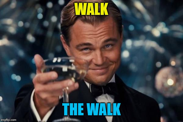 Leonardo Dicaprio Cheers Meme | WALK THE WALK | image tagged in memes,leonardo dicaprio cheers | made w/ Imgflip meme maker
