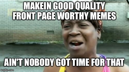 Aint Nobody Got Time For That Meme | MAKEIN GOOD QUALITY FRONT PAGE WORTHY MEMES AIN'T NOBODY GOT TIME FOR THAT | image tagged in memes,aint nobody got time for that | made w/ Imgflip meme maker