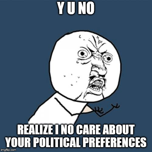 Y U No Meme | Y U NO REALIZE I NO CARE ABOUT YOUR POLITICAL PREFERENCES | image tagged in memes,y u no | made w/ Imgflip meme maker
