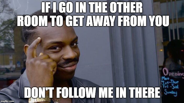 Roll Safe Think About It Meme | IF I GO IN THE OTHER ROOM TO GET AWAY FROM YOU DON'T FOLLOW ME IN THERE | image tagged in memes,roll safe think about it | made w/ Imgflip meme maker