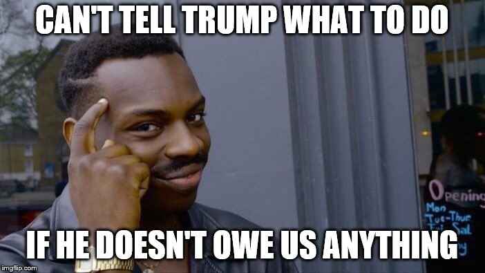 Roll Safe Think About It Meme | CAN'T TELL TRUMP WHAT TO DO IF HE DOESN'T OWE US ANYTHING | image tagged in memes,roll safe think about it | made w/ Imgflip meme maker