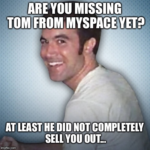 The good old days of social networking | ARE YOU MISSING TOM FROM MYSPACE YET? AT LEAST HE DID NOT COMPLETELY SELL YOU OUT... | image tagged in myspace,facebook,zuckerberg | made w/ Imgflip meme maker