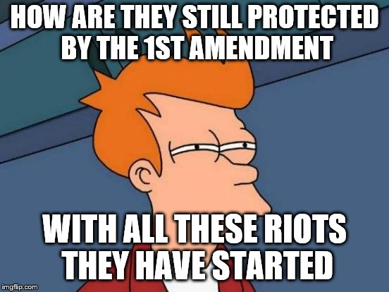 Futurama Fry Meme | HOW ARE THEY STILL PROTECTED BY THE 1ST AMENDMENT WITH ALL THESE RIOTS THEY HAVE STARTED | image tagged in memes,futurama fry | made w/ Imgflip meme maker