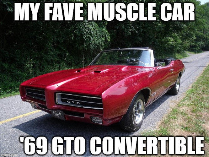 MY FAVE MUSCLE CAR '69 GTO CONVERTIBLE | made w/ Imgflip meme maker