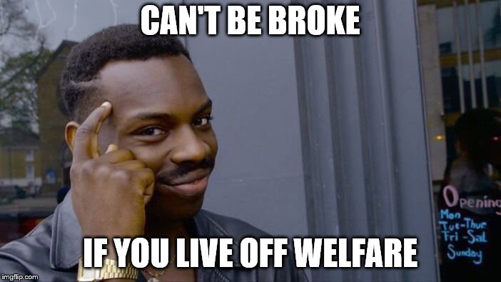 Roll Safe Think About It Meme | CAN'T BE BROKE IF YOU LIVE OFF WELFARE | image tagged in memes,roll safe think about it | made w/ Imgflip meme maker