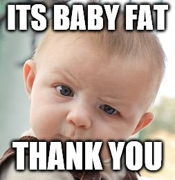 Skeptical Baby Meme | ITS BABY FAT THANK YOU | image tagged in memes,skeptical baby | made w/ Imgflip meme maker