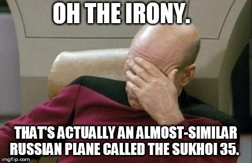 Captain Picard Facepalm Meme | OH THE IRONY. THAT'S ACTUALLY AN ALMOST-SIMILAR RUSSIAN PLANE CALLED THE SUKHOI 35. | image tagged in memes,captain picard facepalm | made w/ Imgflip meme maker