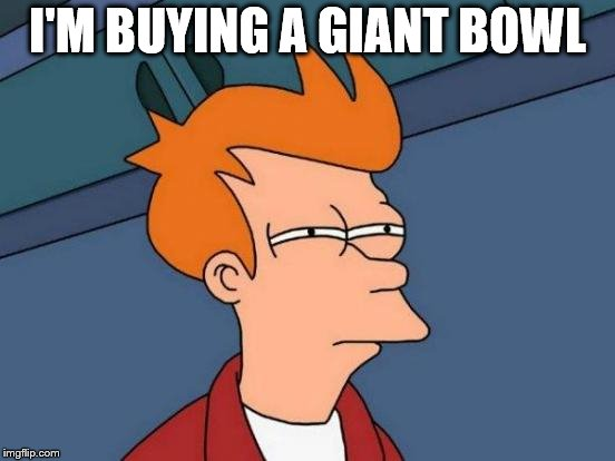Futurama Fry Meme | I'M BUYING A GIANT BOWL | image tagged in memes,futurama fry | made w/ Imgflip meme maker