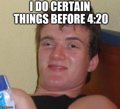 10 Guy Meme | I DO CERTAIN THINGS BEFORE 4:20 | image tagged in memes,10 guy | made w/ Imgflip meme maker