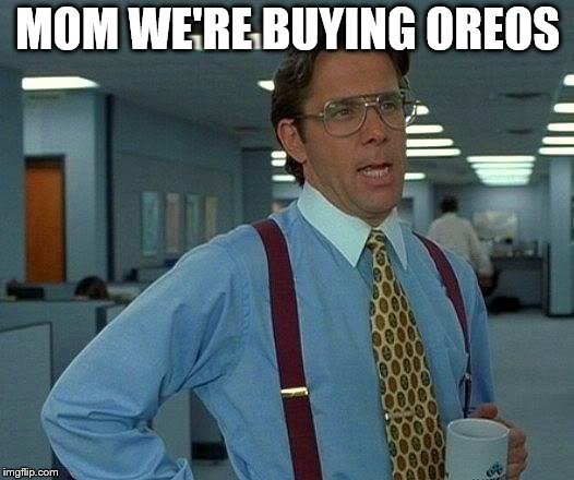That Would Be Great Meme | MOM WE'RE BUYING OREOS | image tagged in memes,that would be great | made w/ Imgflip meme maker
