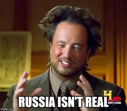 Ancient Aliens Meme | RUSSIA ISN'T REAL | image tagged in memes,ancient aliens | made w/ Imgflip meme maker
