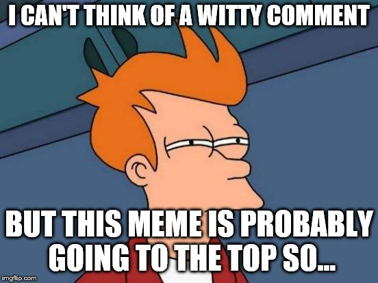 Futurama Fry Meme | I CAN'T THINK OF A WITTY COMMENT BUT THIS MEME IS PROBABLY GOING TO THE TOP SO... | image tagged in memes,futurama fry | made w/ Imgflip meme maker